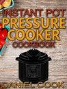 Instant Pot Pressure Cooker Cookbook: Instant Pot Pressure Cooker Mastery In One Book (Pressure Cooker Recipes 1)