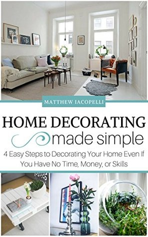 Home Decorating Made Simple: 4 Easy Steps to Decorating Your Home Even if You Have No Time, Money, or Skills