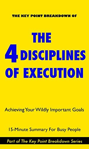 The 4 Disciplines of Execution: Achieving Your Wildly Important Goals by Chris McChesney and Sean Covey | Summary & Analysis