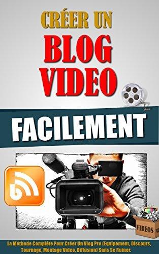 Créer Un Blog Video Facilement: La Méthode Complète Pour Créer Un Vlog Pro (Equipement, Discours, Tournage, Montage Video, Diffusion) Sans Se Ruiner.