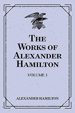 The Works of Alexander Hamilton: Volume 3
