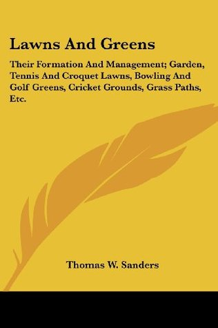 Lawns and Greens: Their Formation and Management; Garden, Tennis and Croquet Lawns, Bowling and Golf Greens, Cricket Grounds, Grass Path