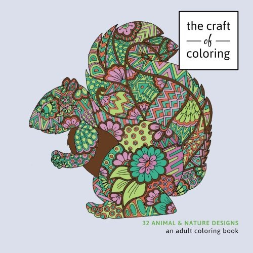 The Craft of Coloring: 32 Animals and Nature Designs: An Adult Coloring Book (Relaxing And Stress Relieving Adult Coloring Books)