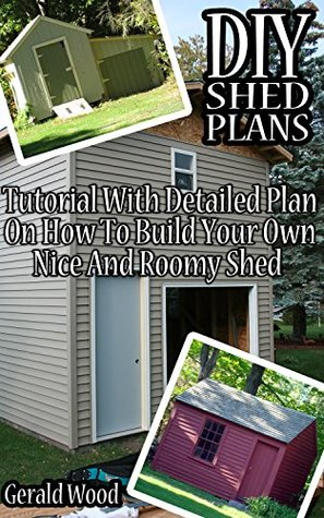 DIY Shed Plans: Tutorial With Detailed Plan On How To Build Your Own Nice And Roomy Shed: (Woodworking Basics, DIY Shed, Woodworking Projects, Chicken ... DIY Sheds, Chicken Coop Designs Book 6)