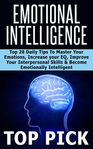 Emotional Intelligence: Top 20 Daily Tips to Master Your Emotions, Increase Your EQ, Improve Interpersonal Skills, and Become More Emotionally Intelligent!