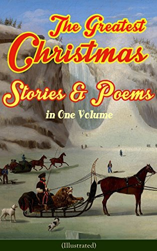The Greatest Christmas Stories & Poems in One Volume (Illustrated): 150+ Tales, Poems & Carols: Silent Night, Ring Out Wild Bells, The Gift of the Magi, ... The Fir Tree, The The Christmas Angel…