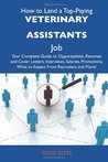 How to Land a Top-Paying Veterinary assistants Job: Your Complete Guide to Opportunities, Resumes and Cover Letters, Interviews, Salaries, Promotions, What to Expect From Recruiters and More