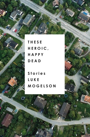 These Heroic, Happy Dead: Stories