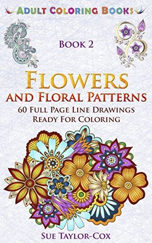 Flowers and Floral Patterns: 60 Full Page Line Drawings Ready For Coloring (Adult Coloring Books Book 2)