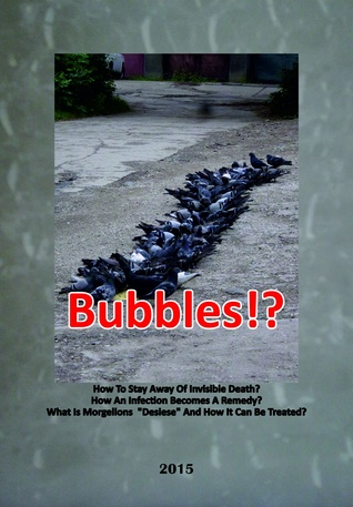 Bubbles!?: How To Stay Away Of Invisible Death? How An Infection Becomes A Remedy? - What Is Morgellons