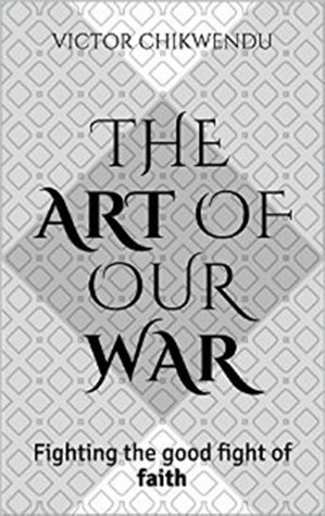 The Art Of Our War: Fighting The Good Fight Of Faith