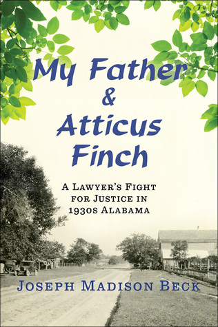 My father and atticus finch: a lawyer's fight for justice in 1930s alabama by Joseph Madison Beck