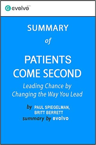 Patients Come Second: Summary of the Key Ideas - Original Book by Paul Spiegelman, Britt Berrett: Leading Change by Changing the Way You Lead