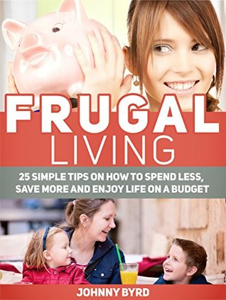 Frugal Living: 25 Simple Tips on How to Spend Less, Save More and Enjoy Life on a Budget (Frugal Living, Frugal Living books, frugal living tips)