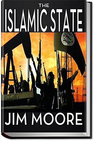 THE ISLAMIC STATE: How ISIL Threatens America: ISIS, The War on Terror, the Paris Attacks, Benghazi, Syria and Obama
