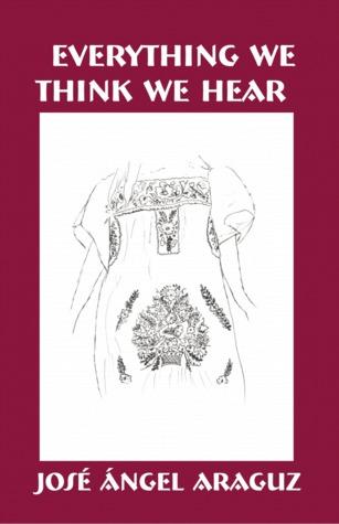 Everything We Think We Hear by Jose Angel Araguz