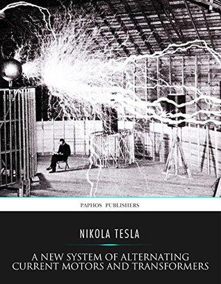 nikola tesla alternating current. a new system of alternating current motors and transformers other essays by nikola tesla