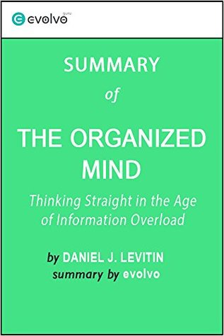 The Organized Mind: Summary of the Key Ideas - Original Book by Daniel J. Levitin: Thinking Straight in the Age of Information Overload
