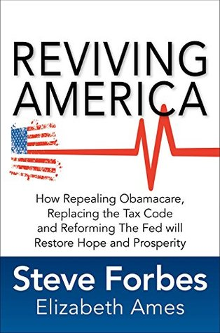Reviving America: How Repealing Obamacare, Replacing the Tax Code and Reforming The Fed will Restore Hope and Prosperity