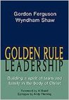 Golden Rule Leadership: Building A Spirit Of Team & Family In The Body Of Christ