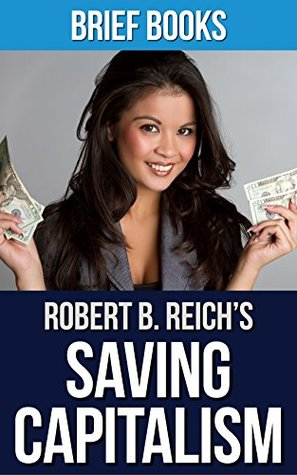 Saving Capitalism: by Robert B. Reich   For the Many, Not the Few   Summary & Takeaways