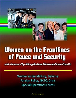 Women on the Frontlines of Peace and Security with Foreword by Hillary Rodham Clinton and Leon Panetta - Women in the Military, Defense, Foreign Policy, NATO, Crisis, Special Operations Forces