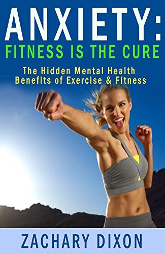 Anxiety: Fitness Is The Cure: The Hidden Mental Health Benefits Of Exercise & Fitness ($1000 worth of Free Bonuses Inside- Fitness Is The Cure For Anxiety)