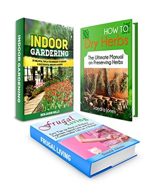 Indoor Gardening Box Set: 35 Incredible Gardening Tips to Design a Successful Indoor Garden and The Ultimate Manual on Drying Herbs Combined with Easy ... indoor vegetable garden, drying herbs)