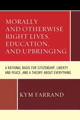 Morally and Otherwise Right Lives, Education and Upbringing: A Rational Basis for Citizenship, Liberty and Peace, and a Theory about Everything