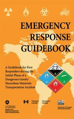 Emergency Response Guidebook: A Guidebook for First Responders During the Initial Phase of a Dangerous Goods/Hazardous Materials Transportation Incident: A Guidebook for First Responders During the Initial Phase of a Dangerous Goods/Hazardous Materials...