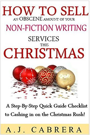 How To Sell An Obscene Amount of Your Non-Fiction Writing Services This Christmas: A Step-By-Step Quick Guide Checklist to Cashing in on the Christmas Rush!