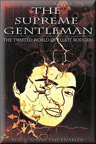 The Supreme Gentleman: The Twisted World of Elliot Rodgers: A Savage Tale of Missed Targets, Wasted Virginity & BMW Abuse