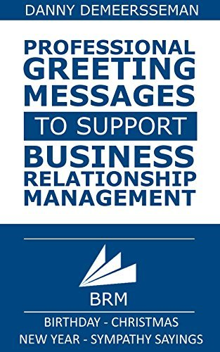 Professional Greeting Messages to support Business Relationship Management: Birthday - Christmas - New Year - Sympathy sayings! (Gift of Helping Words Book 6)