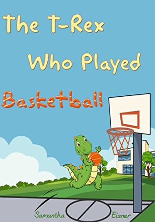 Children's Books: The T-Rex Who Played Basketball (Kids Books, Bedtime Stories, Picture Books, Beginner Readers)