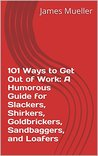 101 Ways to Get Out of Work: A Humorous Guide for Slackers, Shirkers, Goldbrickers, Sandbaggers, and Loafers
