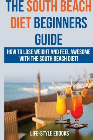 South Beach Diet: The SOUTH BEACH DIET Beginners Guide - How To Lose Weight And Feel Awesome With The South Beach Diet!: (south beach diet, south ... diet recipes, south beach diet cookbook)