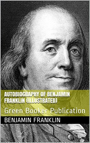 Autobiography of Benjamin Franklin (Illustrated): Green Booker Publication