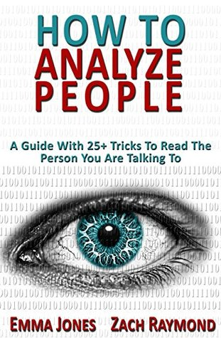 How to Analyze People: Reading People 101: A Guide With 25+ Tricks To Read The Person You Are Talking To - Why You Must Learn Human Mind Psychology And ... & Money Communications Skills Book 1)