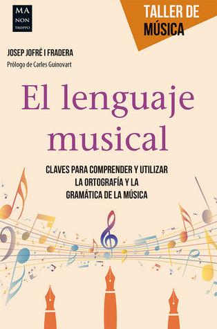 El lenguaje musical: Claves para comprender y utilizar la ortografía y la gramática de la música por Josep Jofré i Fradera