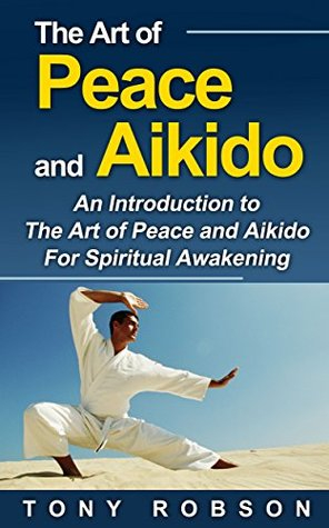 The Art of Peace and Aikido: A Guide to The Art of Peace and Aikido For Spiritual Awakening