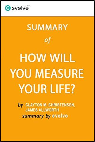 How Will You Measure Your Life: Summary of the Key Ideas - Original Book by Clayton M. Christensen, James Allworth, Karen Dillon