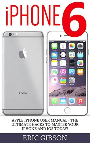 iPhone 6: Apple iPhone User Manual - The Ultimate Hacks To Master Your iPhone and iOS Today!