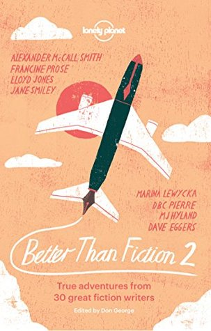 Better than Fiction 2: True adventures from 30 great fiction writers
