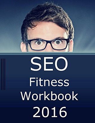 SEO Fitness Workbook, 2016 Edition: The Seven Steps to Search Engine Optimization Success on Google
