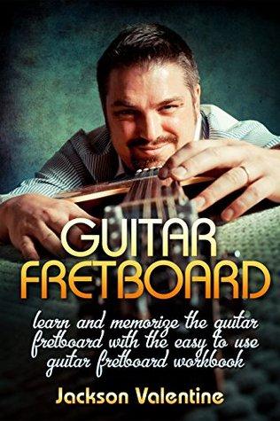 Guitar Theory: Guitar Fretboard Learn And Memorize The Guitar Fretboard With The Easy To Use Guitar Fretboard Workbook