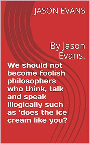 We should not become foolish philosophers who think, talk and speak illogically such as 'does the ice cream like you?: By Jason Evans. (institute of knowledge series Book 1)