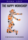 The Happy Workshop: An Eight Week Journey to Real, Lasting Happiness