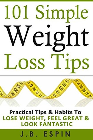 Weight Loss: 101 Simple Weight Loss Tips : Practical Tips & Habits to Lose Weight, Feel Great & Look Fantastic