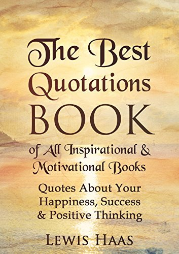 The Best Quotations Book of All Motivational & Inspirational Books: Quotes About Your Happiness, Success & Positive Thinking (Quotes that Inspire and Motivate 1)