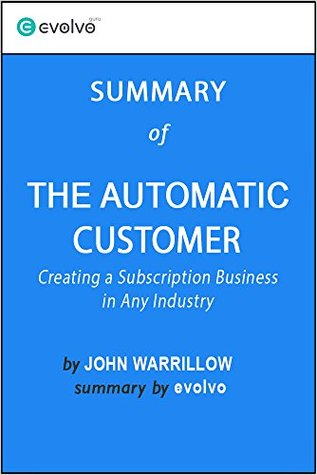 The Automatic Customer: Summary of the Key Ideas - Original Book by John Warrillow: Creating a Subscription Business in Any Industry
